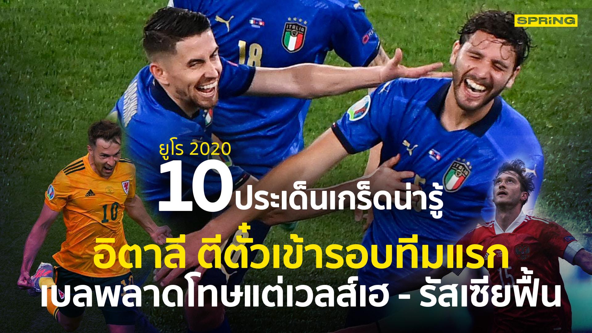ยูโร 2020 : 10 เรื่องน่ารู้ อิตาลี การันตีเข้ารอบทีมแรก รัสเซียฟื้น เวลส์แรง